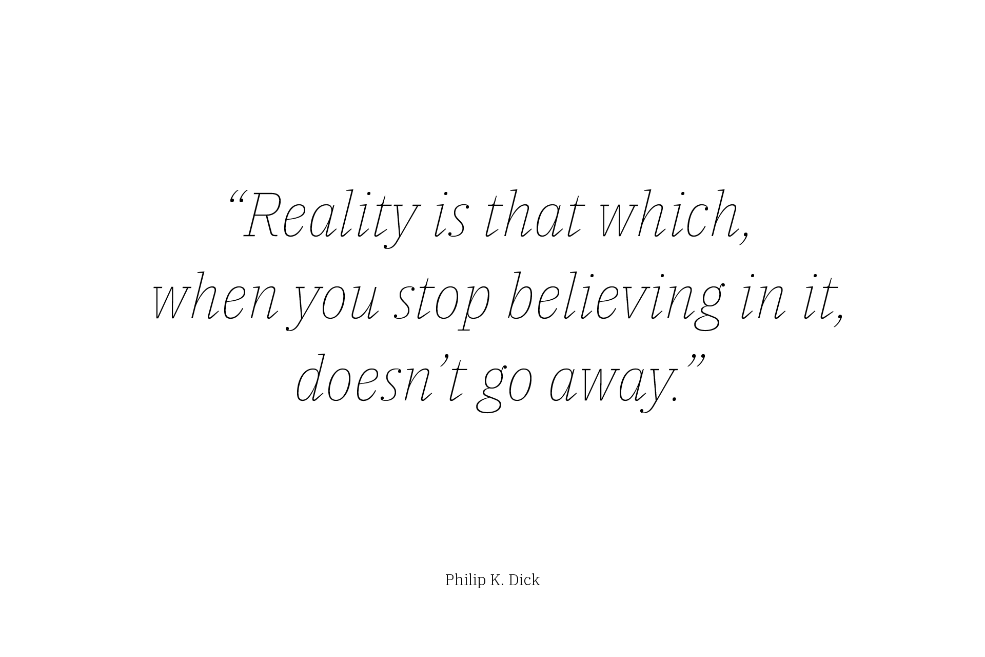 """Reality is that which, when you stop believing in it, doesn't go away."" — Philip K. Dick"